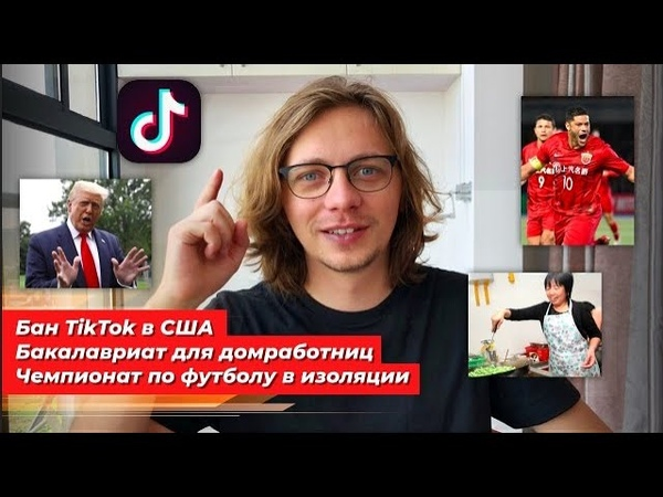 Бан TikTok в США бакалавриат для домработниц чемпионат по футболу в изоляции Новости Китая