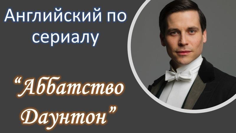 Английский по сериалам Аббатство Даунтон