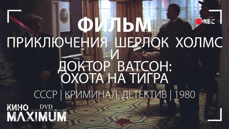Кино Приключения Шерлока Холмса и доктора Ватсона Охота на тигра 1980 MaximuM