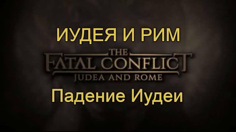 ИУДЕЯ И РИМ. СМЕРТЕЛЬНЫЙ КОНФЛИКТ - 2. ПАДЕНИЕ ИУДЕИ