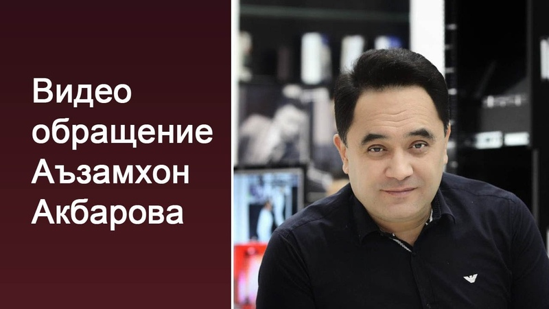 Видео обращение Аъзамхон Акбарова