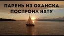 Парень из Оханска построил яхту. Планы на кругосветное путешествие. ЕГОШИХА II