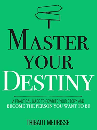 Master Your Destiny  A Practical Guide to Rewrite Your Story and Become the Person You Want to Be (Mastery Series Book 4)