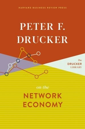 Peter F. Drucker on the Network Economy - Peter F. Drucker