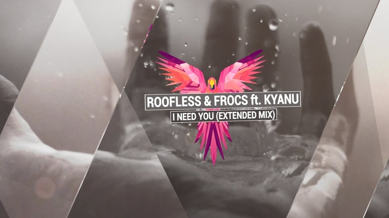 ROOFLESS FROCS ft KYANU I Need You Extended Mix