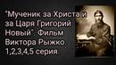 Мученик за Христа и за Царя Григорий Новый. Фильм Виктора Рыжко. 1,2,3,4,5 серия.