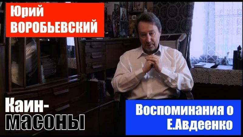 Юрий ВОРОБЬЕВСКИЙ о Евгении Авдеенко писатель богослов Каин масоны