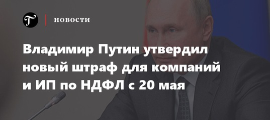 Владимир Путин утвердил новый штраф для компаний и ИП по НДФЛ с 20 мая