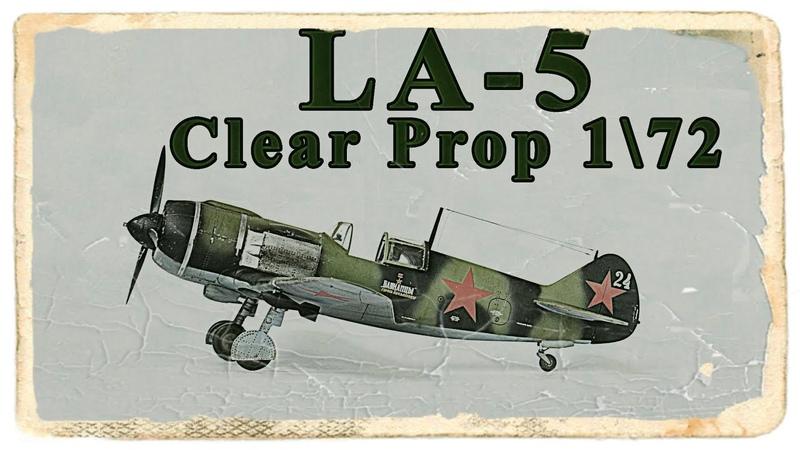 Правильная инструкция Собираем ЛА 5 ранний от Clear Prop в масштабе 1 72